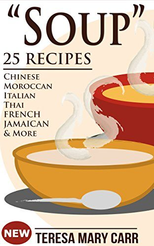 """SOUP"": 25 Recipes - Chinese,Moroccan, Italian,Thai, French, Jamaican & More (Amazing Recipes- Soups to die for Book 1) by [Carr, Teresa Mary]"