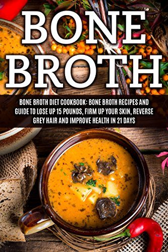 Bone Broth: Bone Broth Diet Cookbook: Bone Broth Recipes and Guide to Lose Up 15 Pounds, Firm up Your Skin, Reverse Grey Hair and Improve Health in 21 ... Broth, Bone Broth Diet, Bone Broth Recipes) by [Wayne, James]